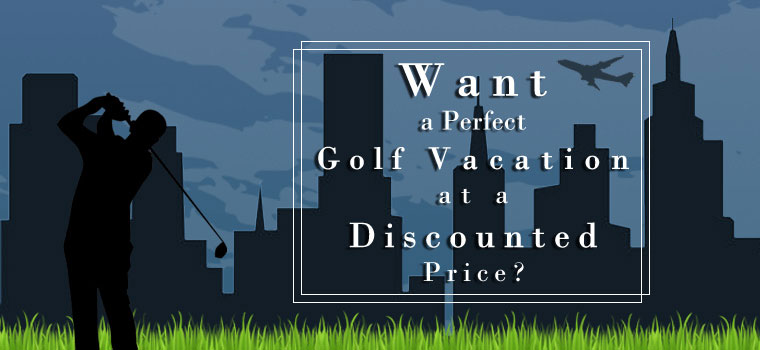 Want a Perfect Golf Vacation at a Discounted Price?