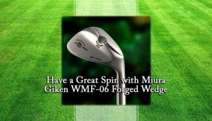 Have a Great Spin with Miura Giken WMF-06 Forged Wedge