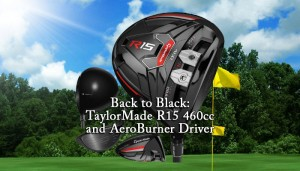 Back to Black: TaylorMade R15 460cc and AeroBurner Driver